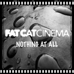 Fat Cat Cinema – Nothing At All
